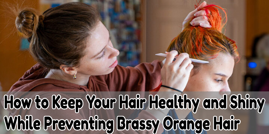 How to Keep Your Hair Healthy and Shiny While Preventing Brassy Orange Hair